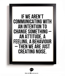 Intent is key for internal communication. We communicate to create change.