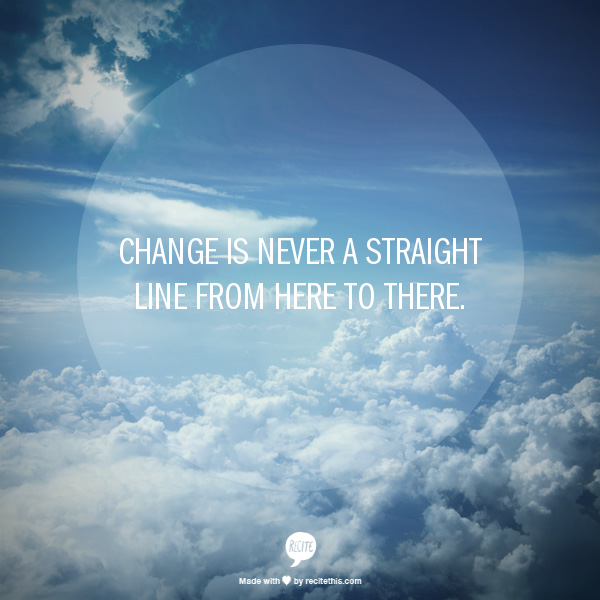 Change is never a straight line