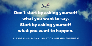 Leadership Communication: It's not what you want to say, it's what you want to happen